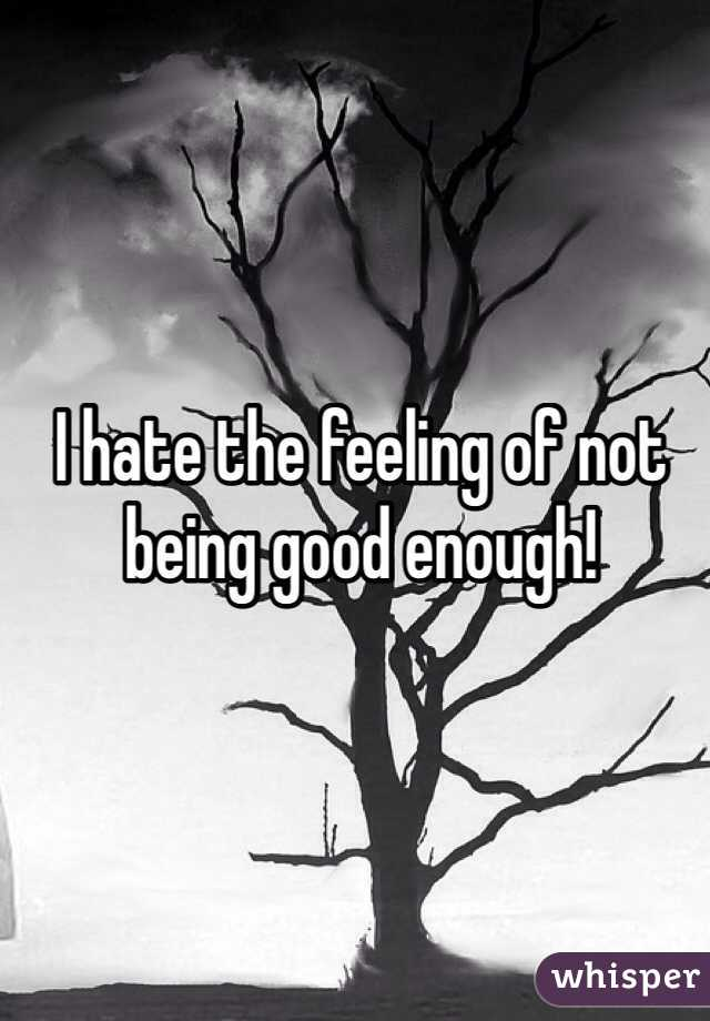 I hate the feeling of not being good enough!