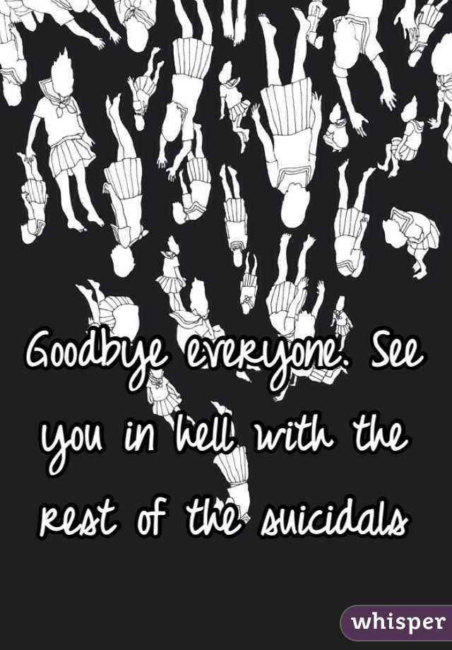 Goodbye everyone. See you in hell with the rest of the suicidals