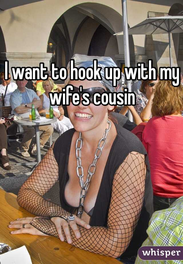 I want to hook up with my wife's cousin