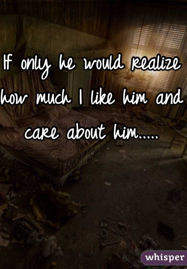 If only he would realize how much I like him and care about him.....