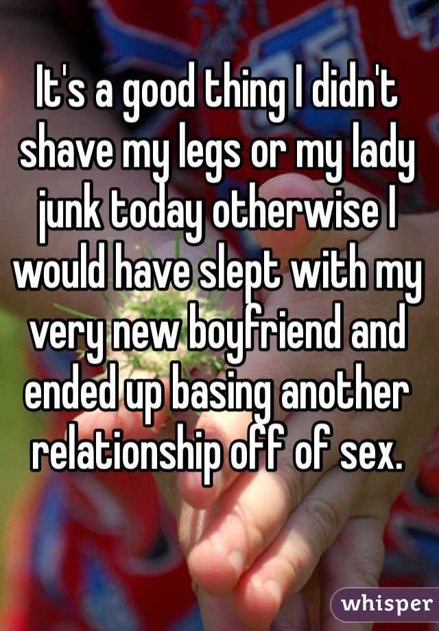It's a good thing I didn't shave my legs or my lady junk today otherwise I would have slept with my very new boyfriend and ended up basing another relationship off of sex.