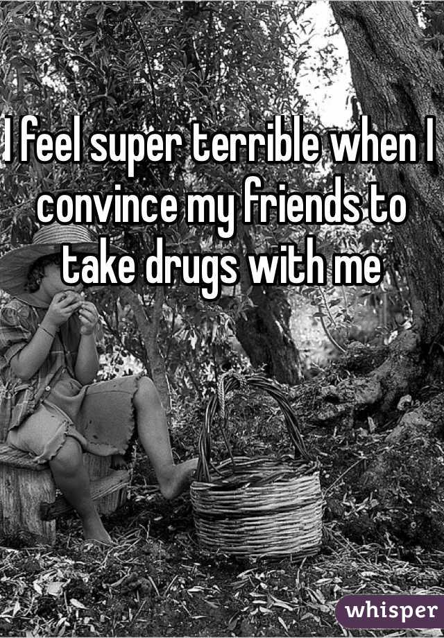 I feel super terrible when I convince my friends to take drugs with me