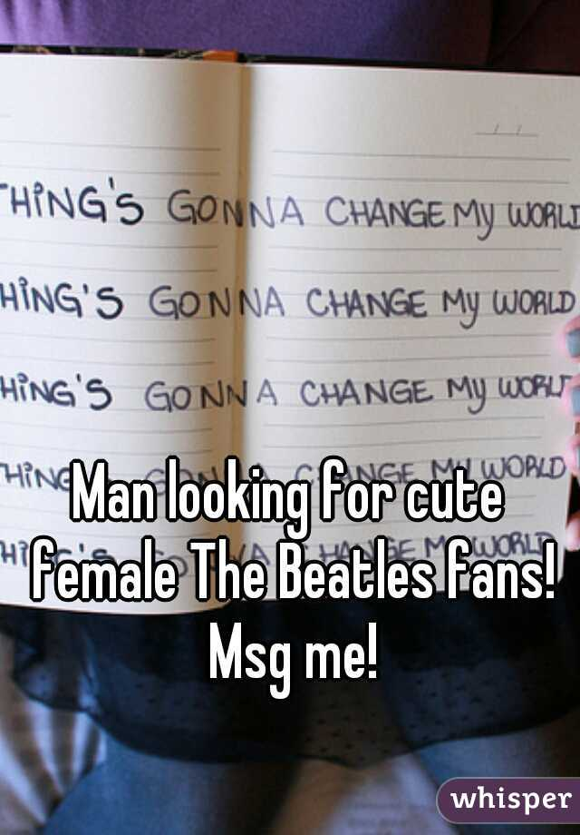 Man looking for cute female The Beatles fans! Msg me!
