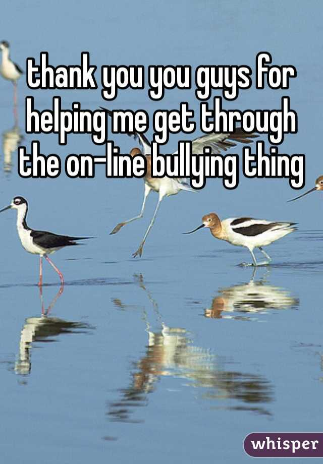 thank you you guys for helping me get through the on-line bullying thing