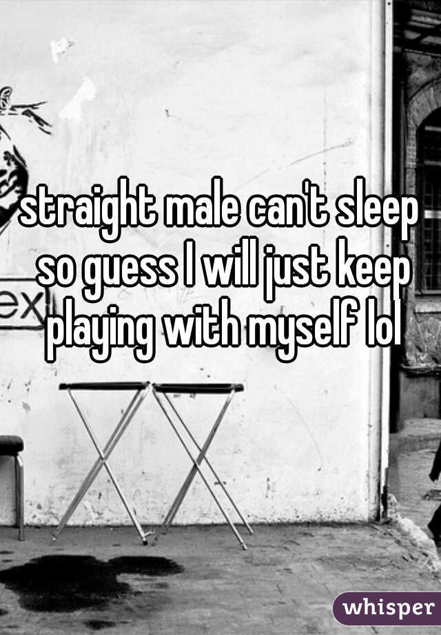 straight male can't sleep so guess I will just keep playing with myself lol
