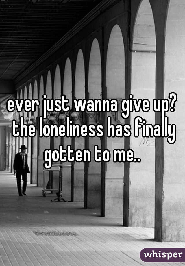 ever just wanna give up? the loneliness has finally gotten to me..