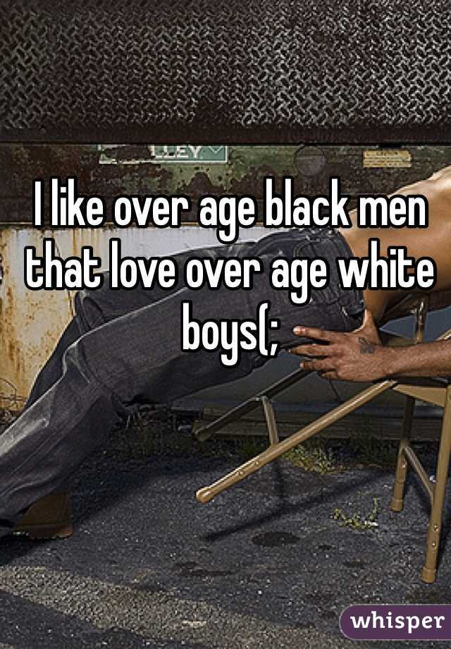 I like over age black men that love over age white boys(;