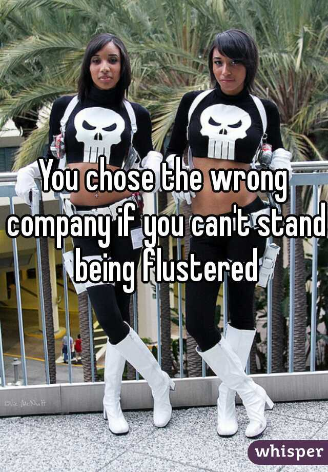 You chose the wrong company if you can't stand being flustered