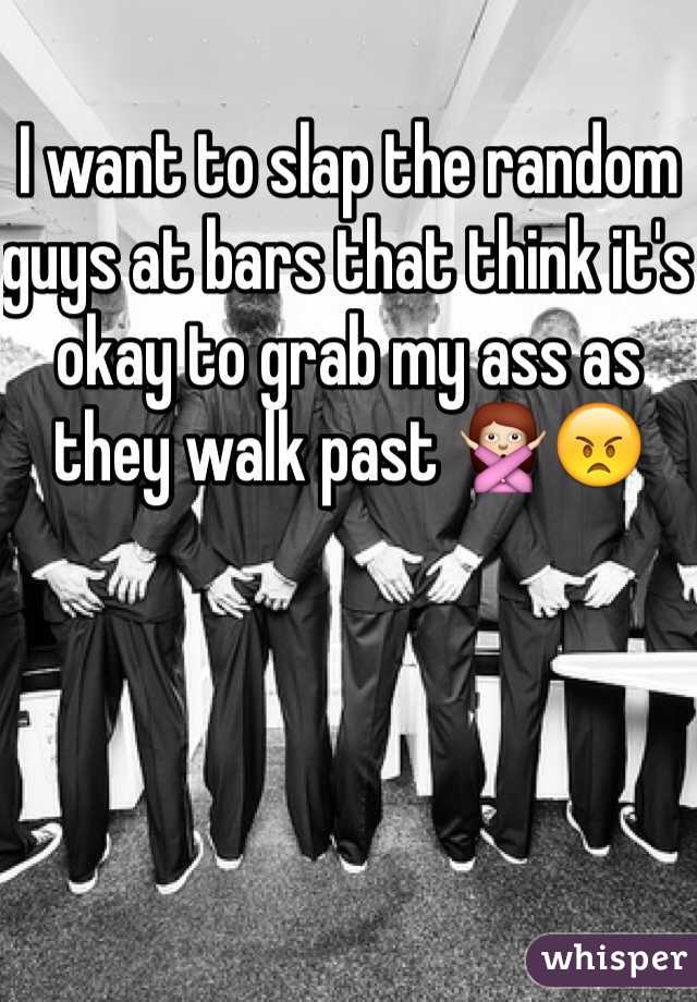 I want to slap the random guys at bars that think it's okay to grab my ass as they walk past 🙅😠