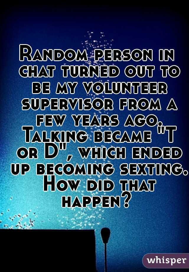 """Random person in chat turned out to be my volunteer supervisor from a few years ago. Talking became """"T or D"""", which ended up becoming sexting. How did that happen?"""