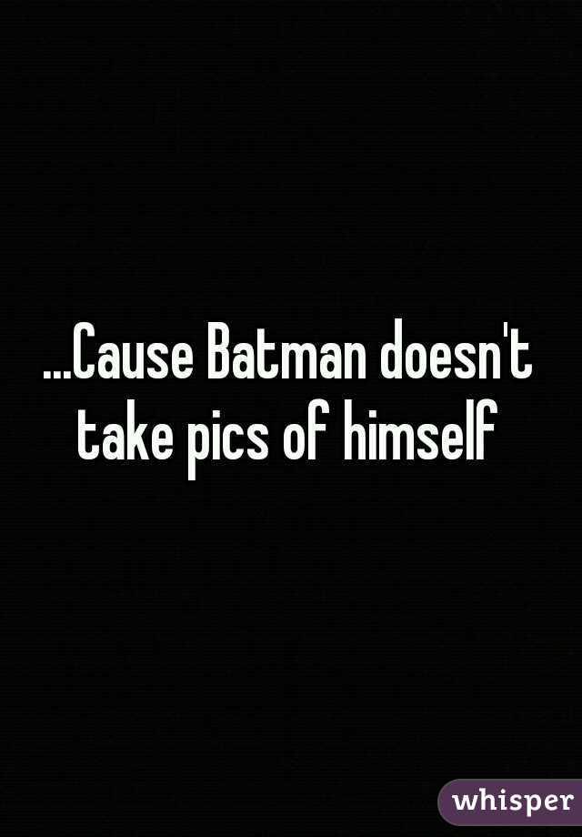 ...Cause Batman doesn't take pics of himself