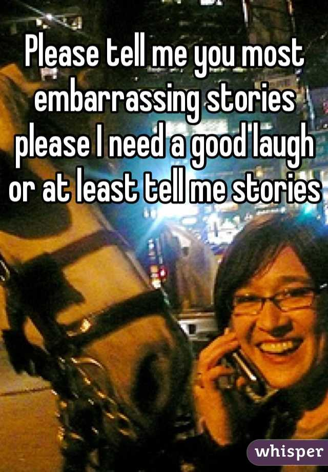 Please tell me you most embarrassing stories please I need a good laugh or at least tell me stories