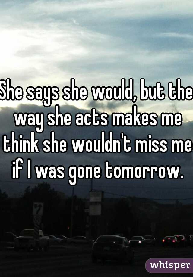 She says she would, but the way she acts makes me think she wouldn't miss me if I was gone tomorrow.
