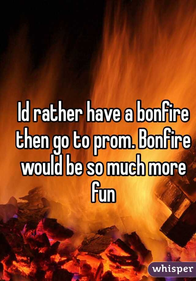 Id rather have a bonfire then go to prom. Bonfire would be so much more fun