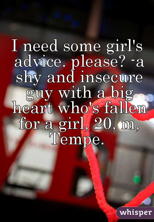 I need some girl's advice. please? -a shy and insecure guy with a big heart who's fallen for a girl, 20, m, Tempe.