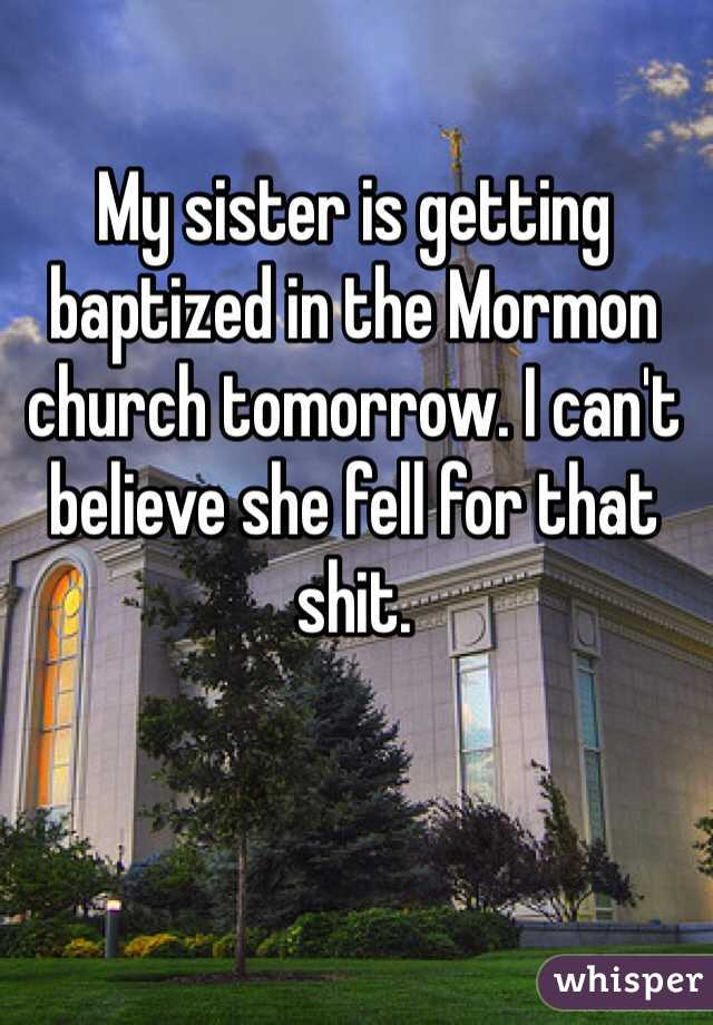 My sister is getting baptized in the Mormon church tomorrow. I can't believe she fell for that shit.