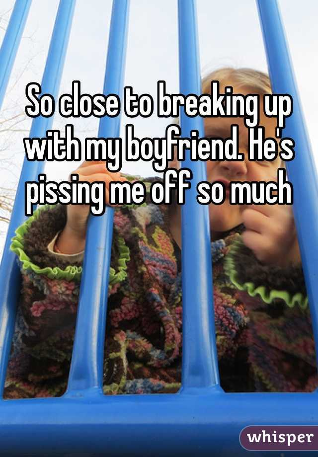 So close to breaking up with my boyfriend. He's pissing me off so much