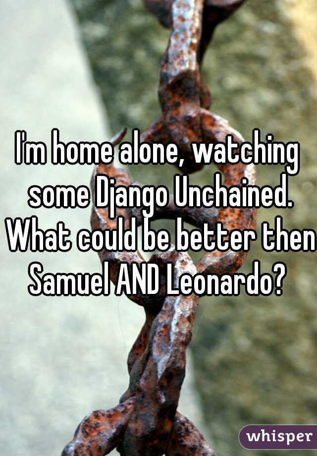 I'm home alone, watching some Django Unchained. What could be better then Samuel AND Leonardo?