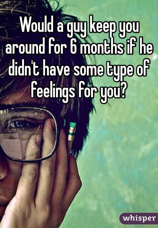 Would a guy keep you around for 6 months if he didn't have some type of feelings for you?