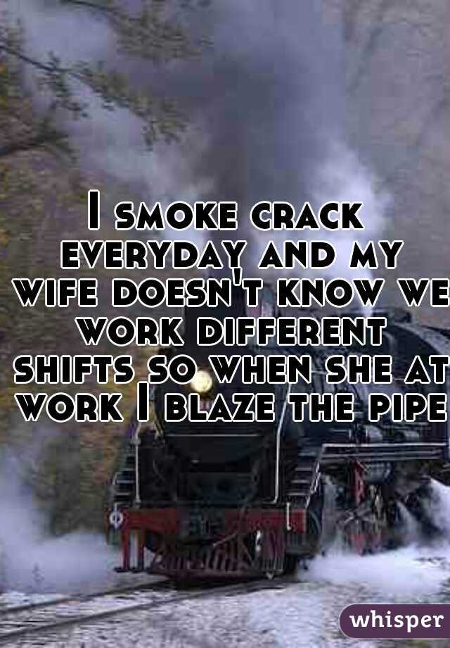 I smoke crack everyday and my wife doesn't know we work different shifts so when she at work I blaze the pipe