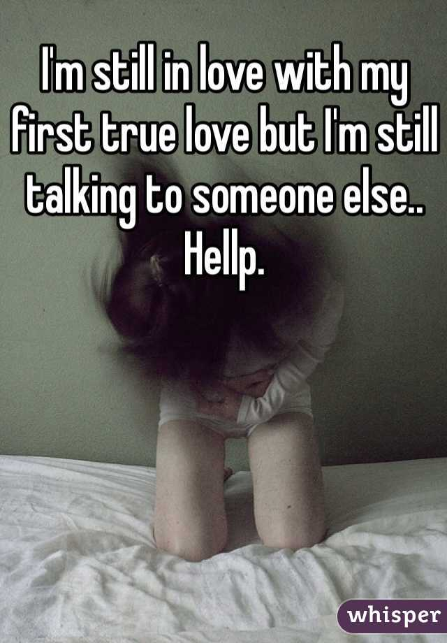 I'm still in love with my first true love but I'm still talking to someone else..  Hellp.