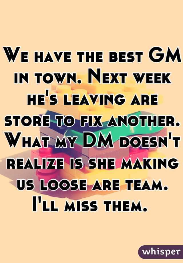 We have the best GM in town. Next week he's leaving are store to fix another. What my DM doesn't realize is she making us loose are team. I'll miss them.