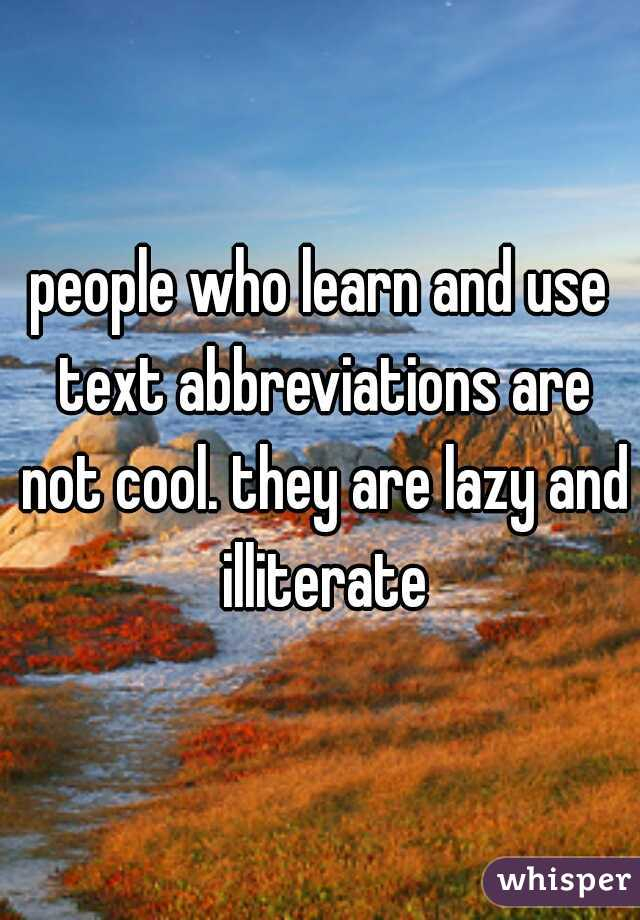 people who learn and use text abbreviations are not cool. they are lazy and illiterate