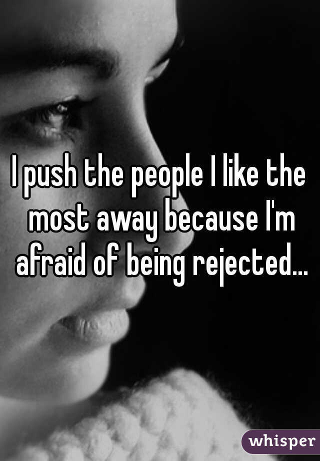 I push the people I like the most away because I'm afraid of being rejected...