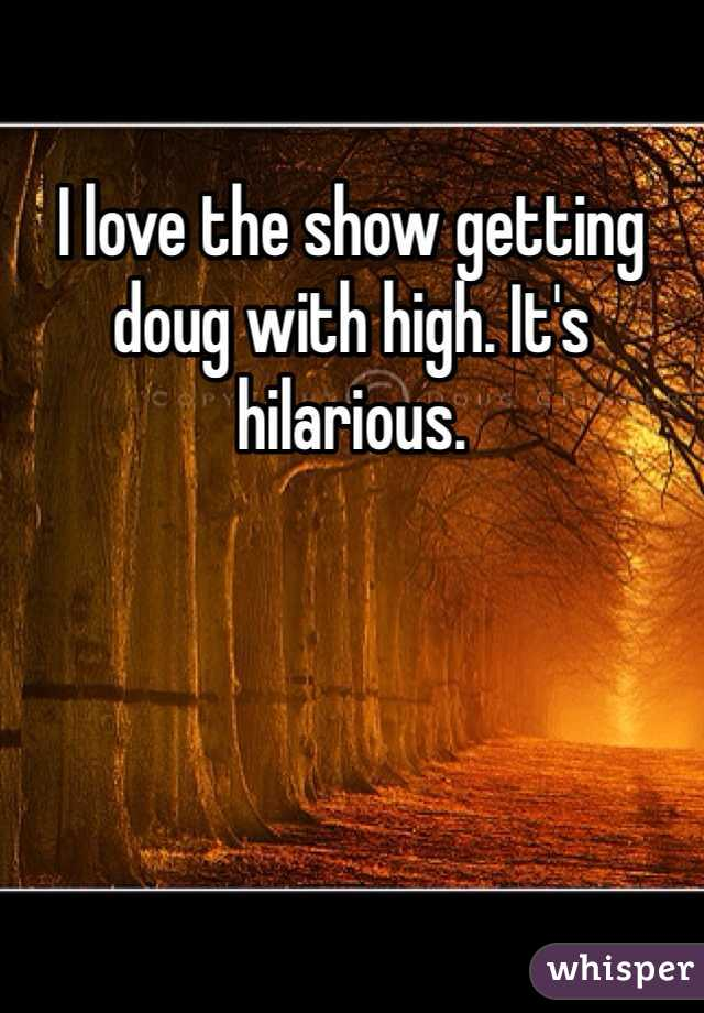 I love the show getting doug with high. It's hilarious.