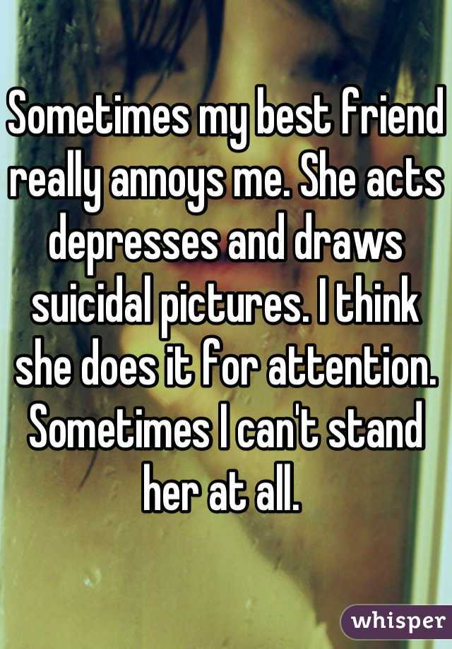 Sometimes my best friend really annoys me. She acts depresses and draws suicidal pictures. I think she does it for attention. Sometimes I can't stand her at all.