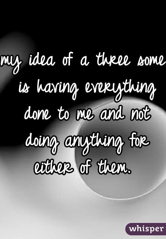 my idea of a three some is having everything done to me and not doing anything for either of them.