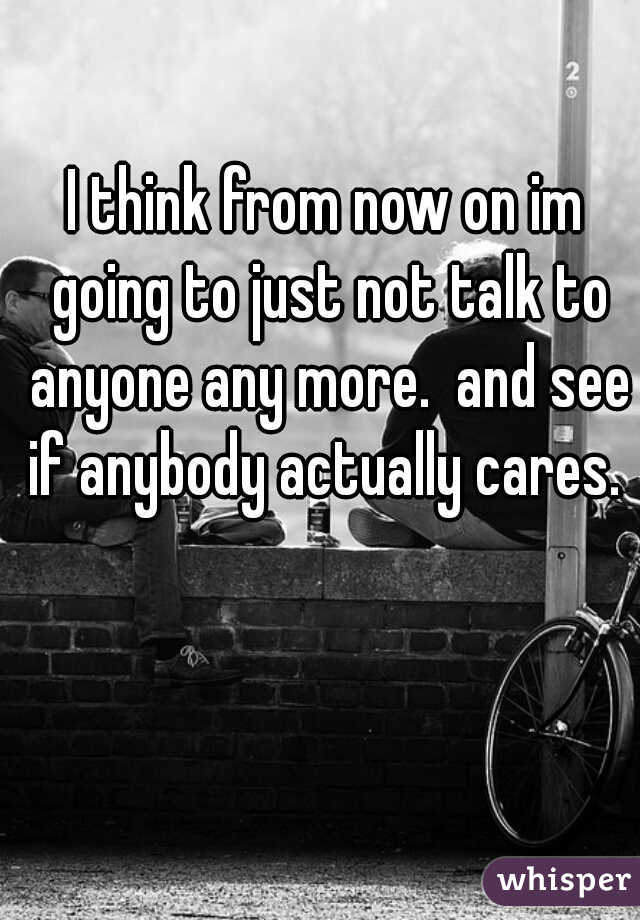 I think from now on im going to just not talk to anyone any more.  and see if anybody actually cares.