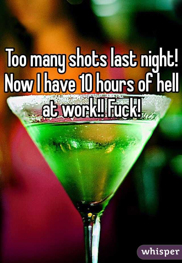 Too many shots last night! Now I have 10 hours of hell at work!! Fuck!