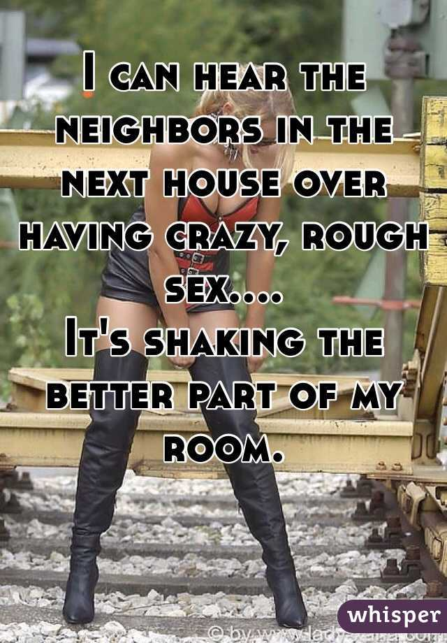 I can hear the neighbors in the next house over having crazy, rough sex.... It's shaking the better part of my room.
