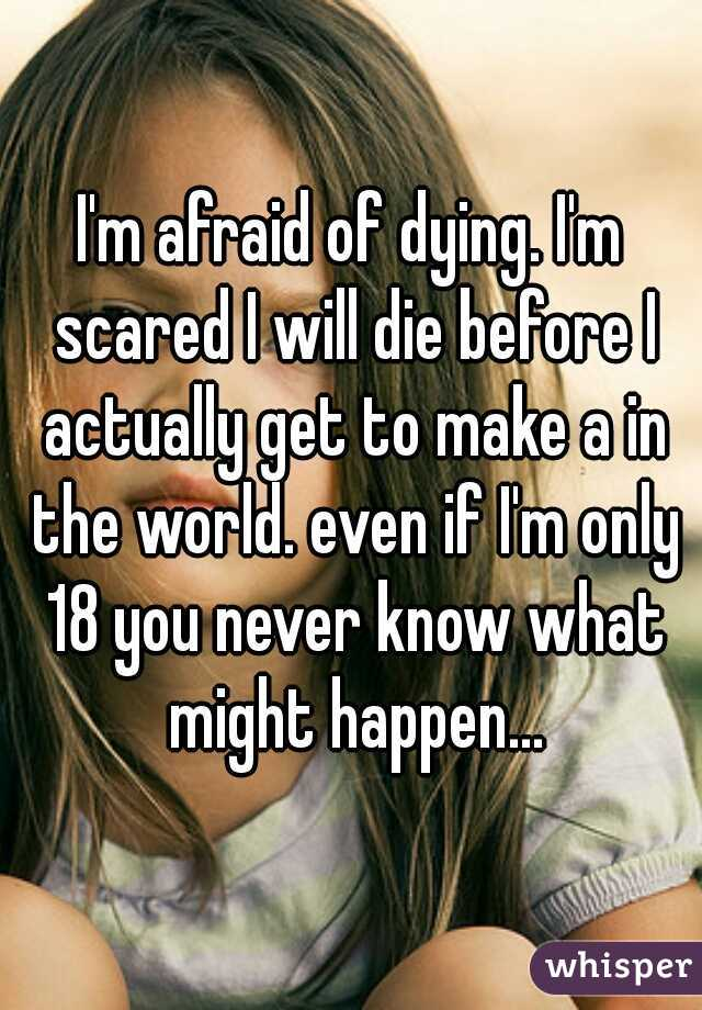 I'm afraid of dying. I'm scared I will die before I actually get to make a in the world. even if I'm only 18 you never know what might happen...