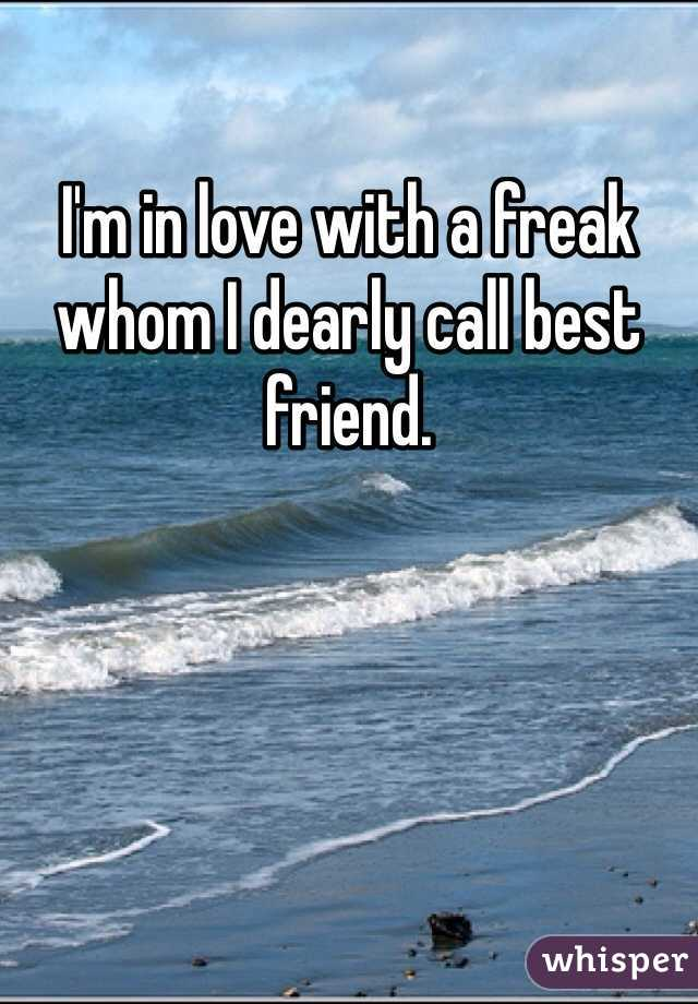 I'm in love with a freak whom I dearly call best friend.