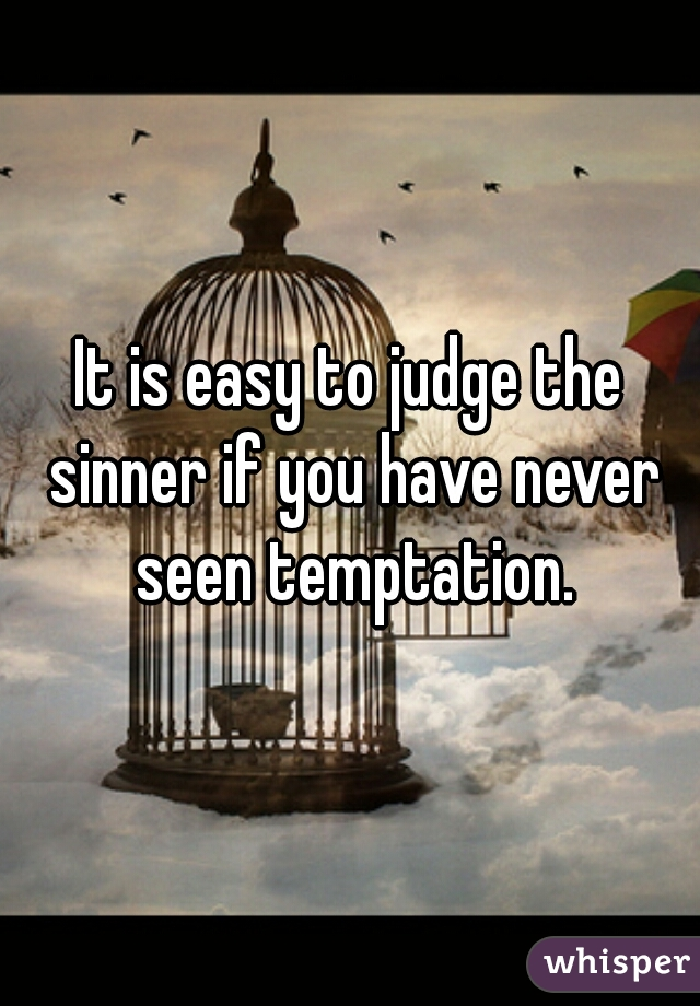 It is easy to judge the sinner if you have never seen temptation.