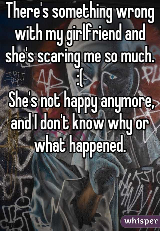 There's something wrong with my girlfriend and she's scaring me so much.   :(  She's not happy anymore, and I don't know why or what happened.