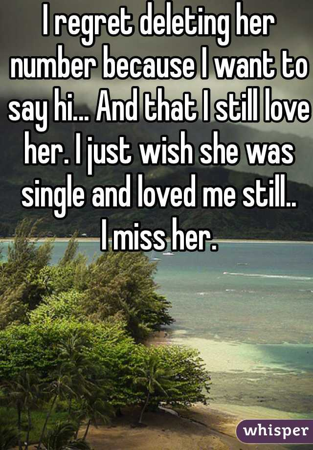 I regret deleting her number because I want to say hi... And that I still love her. I just wish she was single and loved me still.. I miss her.