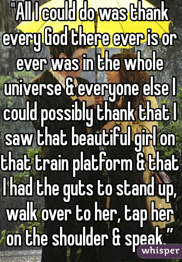 """All I could do was thank every God there ever is or ever was in the whole universe & everyone else I could possibly thank that I saw that beautiful girl on that train platform & that I had the guts to stand up, walk over to her, tap her on the shoulder & speak."""
