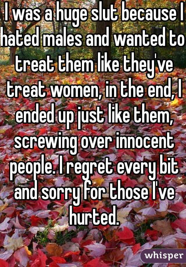 I was a huge slut because I hated males and wanted to treat them like they've treat women, in the end, I ended up just like them, screwing over innocent people. I regret every bit and sorry for those I've hurted.