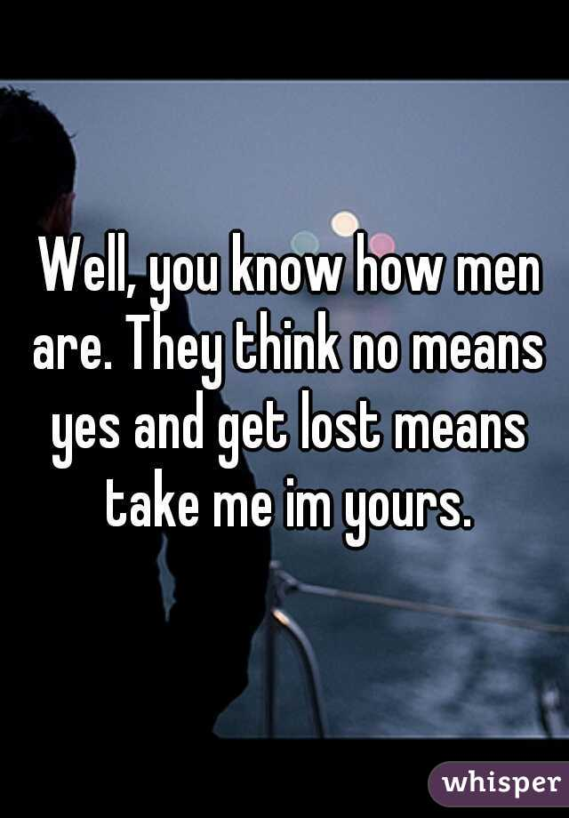 Well, you know how men are. They think no means yes and get lost means take me im yours.