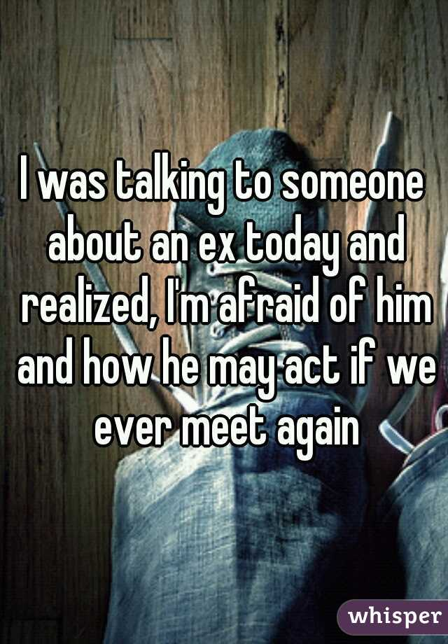 I was talking to someone about an ex today and realized, I'm afraid of him and how he may act if we ever meet again