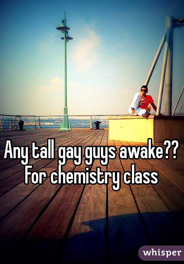 Any tall gay guys awake?? For chemistry class