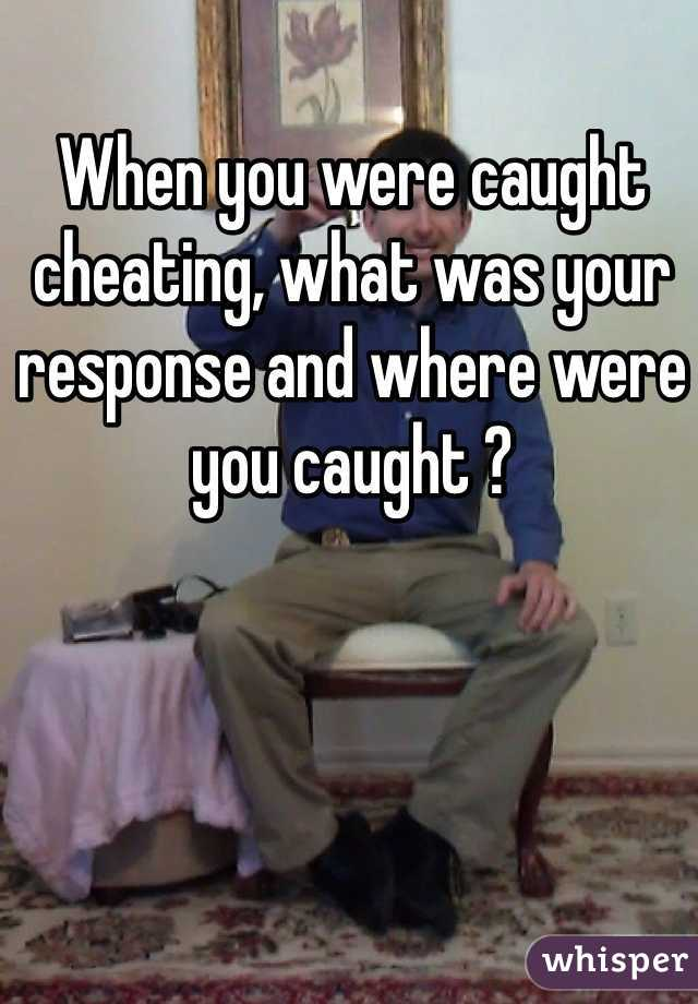 When you were caught cheating, what was your response and where were you caught ?