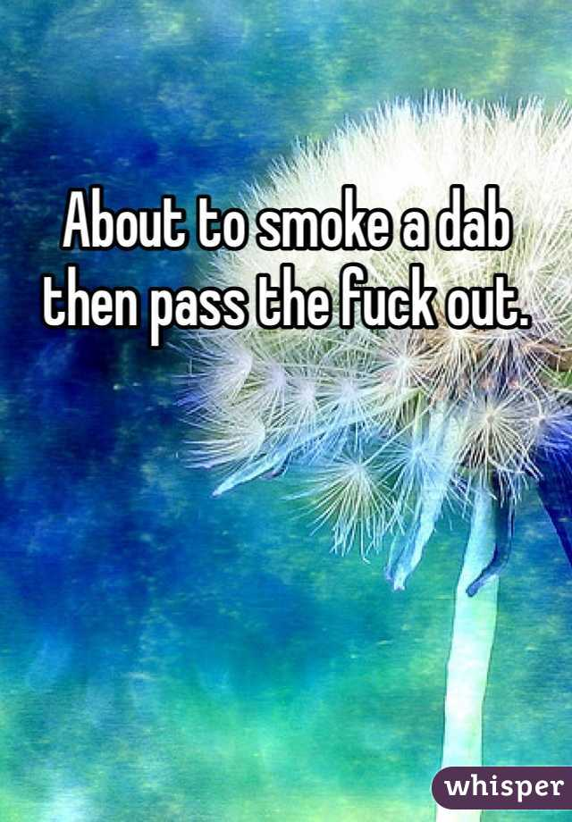 About to smoke a dab then pass the fuck out.