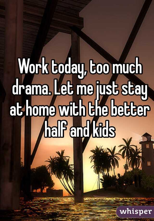Work today, too much drama. Let me just stay at home with the better half and kids