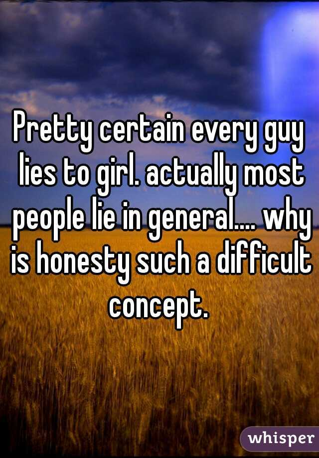 Pretty certain every guy lies to girl. actually most people lie in general.... why is honesty such a difficult concept.