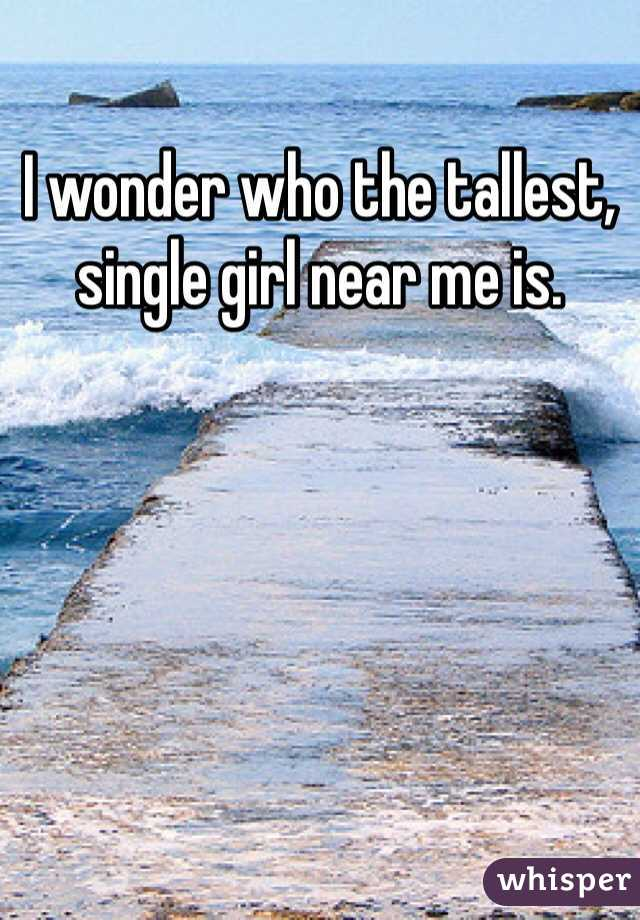 I wonder who the tallest, single girl near me is.