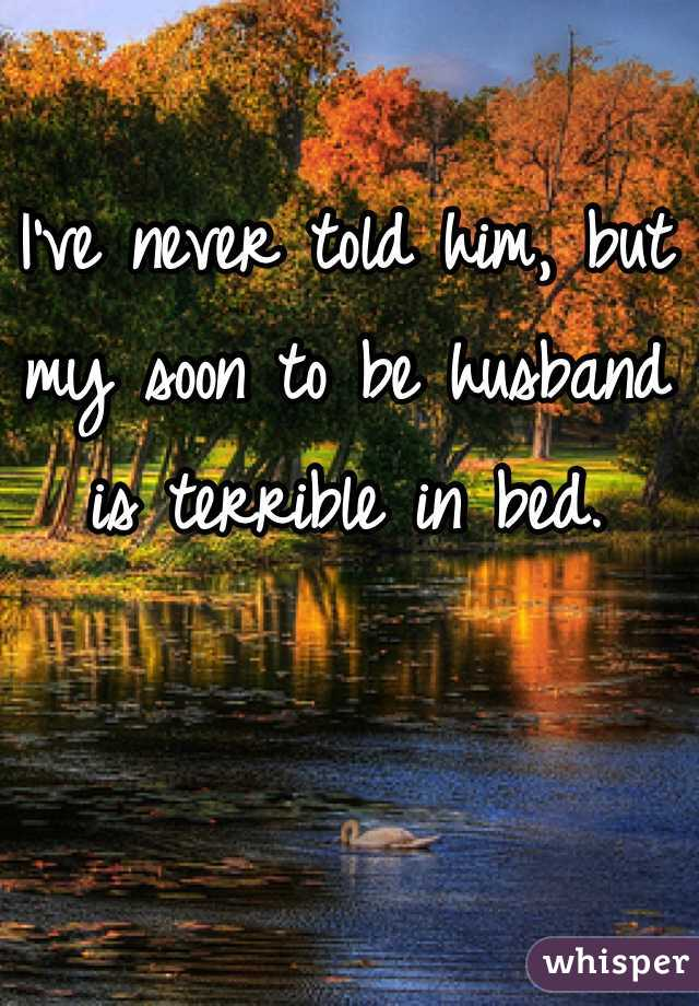I've never told him, but my soon to be husband is terrible in bed.
